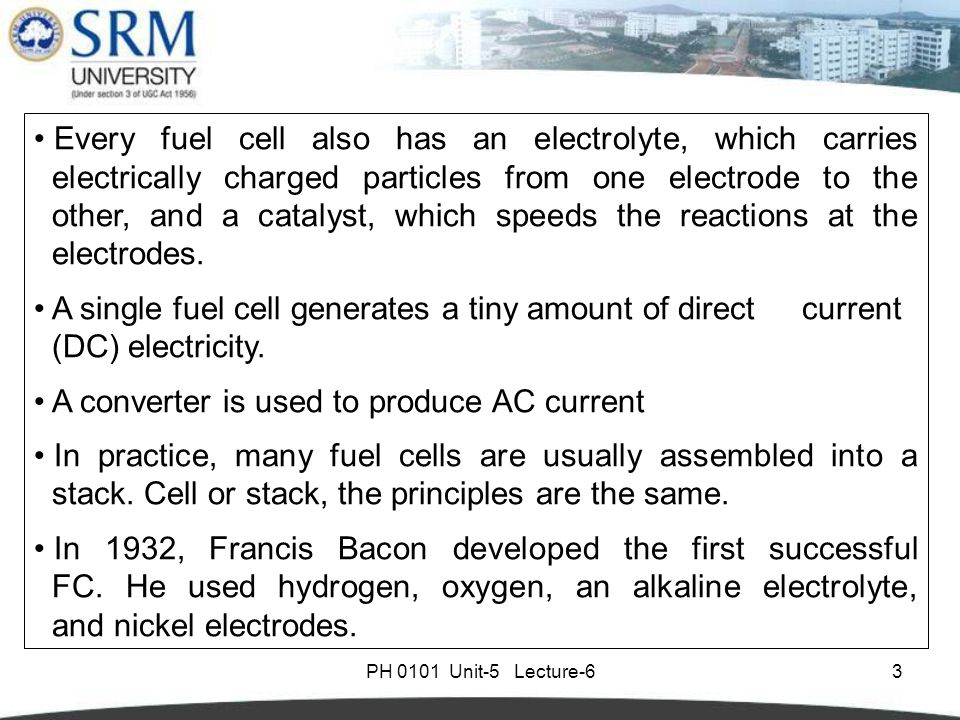 PH 0101 Unit-5 Lecture-63 Every fuel cell also has an electrolyte, which carries electrically charged particles from one electrode to the other, and a catalyst, which speeds the reactions at the electrodes.
