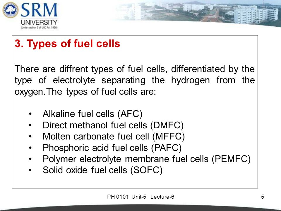 PH 0101 Unit-5 Lecture-65 3.Types of fuel cells There are diffrent types of fuel cells, differentiated by the type of electrolyte separating the hydrogen from the oxygen.The types of fuel cells are: Alkaline fuel cells (AFC) Direct methanol fuel cells (DMFC) Molten carbonate fuel cell (MFFC) Phosphoric acid fuel cells (PAFC) Polymer electrolyte membrane fuel cells (PEMFC) Solid oxide fuel cells (SOFC)