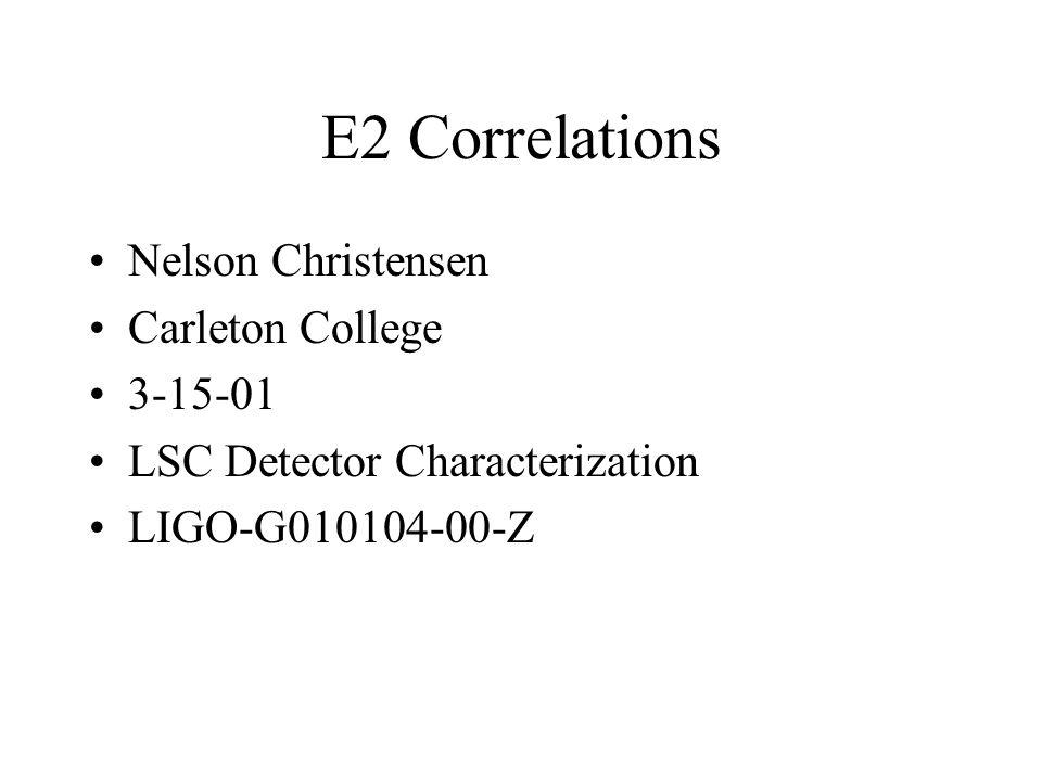 E2 Correlations Nelson Christensen Carleton College 3-15-01 LSC Detector Characterization LIGO-G010104-00-Z