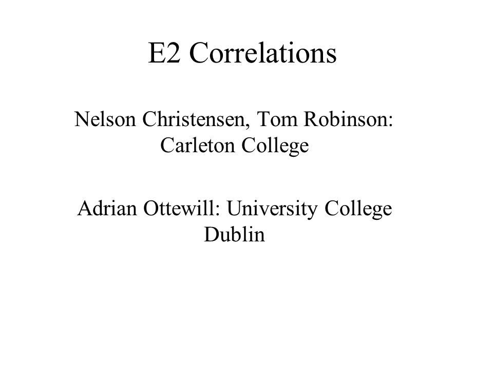 E2 Correlations Nelson Christensen, Tom Robinson: Carleton College Adrian Ottewill: University College Dublin