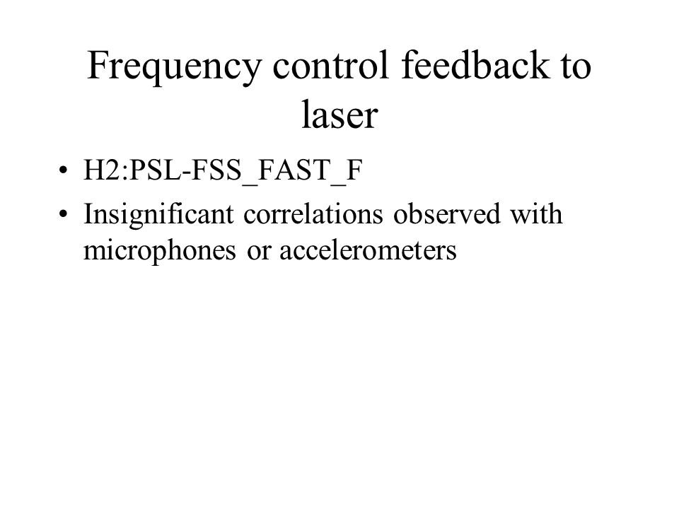 Frequency control feedback to laser H2:PSL-FSS_FAST_F Insignificant correlations observed with microphones or accelerometers
