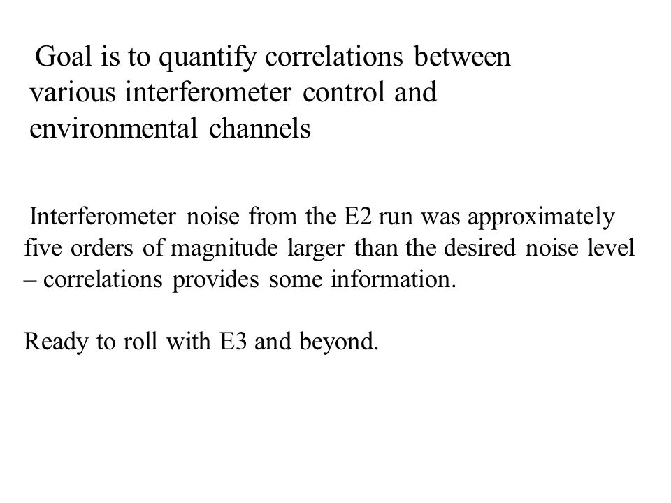 Goal is to quantify correlations between various interferometer control and environmental channels Interferometer noise from the E2 run was approximately five orders of magnitude larger than the desired noise level – correlations provides some information.