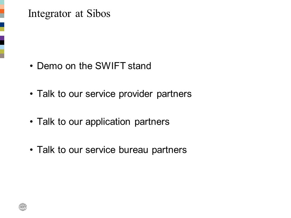 Demo on the SWIFT stand Talk to our service provider partners Talk to our application partners Talk to our service bureau partners Integrator at Sibos