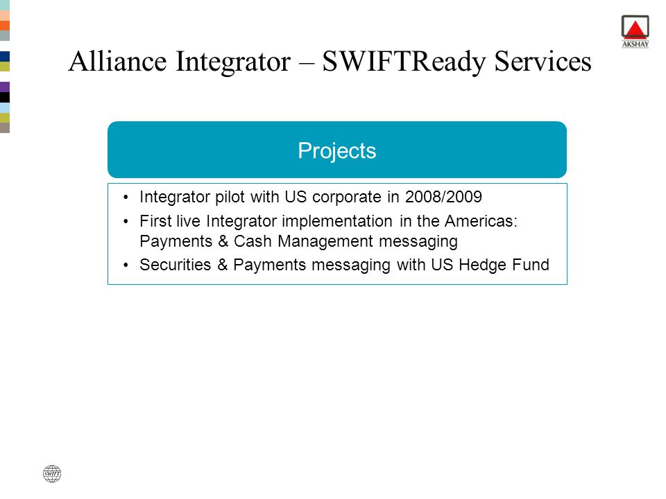 Add more value Alliance Integrator – SWIFTReady Services Projects Integrator pilot with US corporate in 2008/2009 First live Integrator implementation