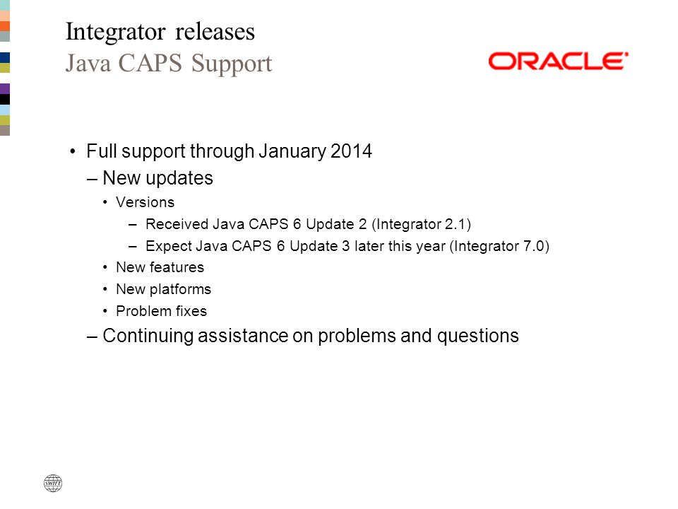 Full support through January 2014 –New updates Versions –Received Java CAPS 6 Update 2 (Integrator 2.1) –Expect Java CAPS 6 Update 3 later this year (