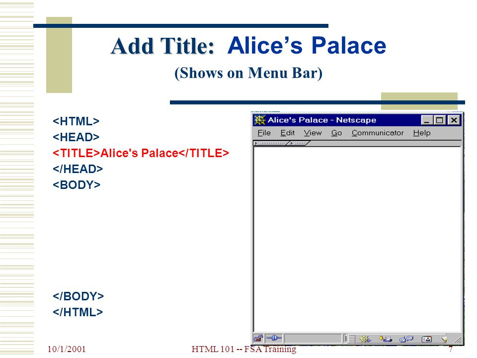 10/1/2001 HTML 101 -- FSA Training6 HTML Titles...  Indicates the title of the document  In the Heading section  Displays in the browser's Title Ba