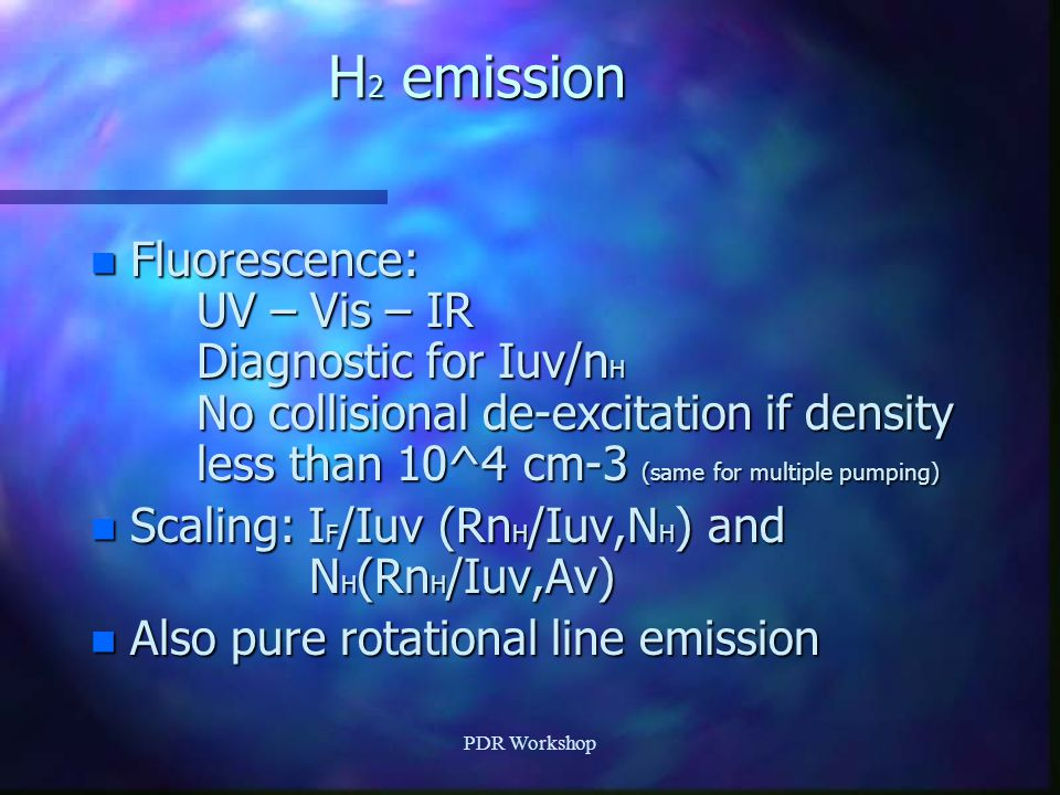 H 2 emission n Fluorescence: UV – Vis – IR Diagnostic for Iuv/n H No collisional de-excitation if density less than 10^4 cm-3 (same for multiple pumping) n Scaling: I F /Iuv (Rn H /Iuv,N H ) and N H (Rn H /Iuv,Av) n Also pure rotational line emission