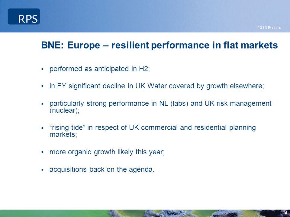 2013 Results 14 BNE: Europe – resilient performance in flat markets  performed as anticipated in H2;  in FY significant decline in UK Water covered by growth elsewhere;  particularly strong performance in NL (labs) and UK risk management (nuclear);  rising tide in respect of UK commercial and residential planning markets;  more organic growth likely this year;  acquisitions back on the agenda.