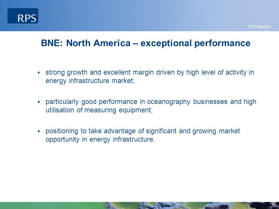 2013 Results 15 BNE: North America – exceptional performance  strong growth and excellent margin driven by high level of activity in energy infrastructure market;  particularly good performance in oceanography businesses and high utilisation of measuring equipment;  positioning to take advantage of significant and growing market opportunity in energy infrastructure.