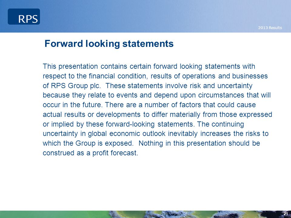 2013 Results 21 Forward looking statements This presentation contains certain forward looking statements with respect to the financial condition, results of operations and businesses of RPS Group plc.