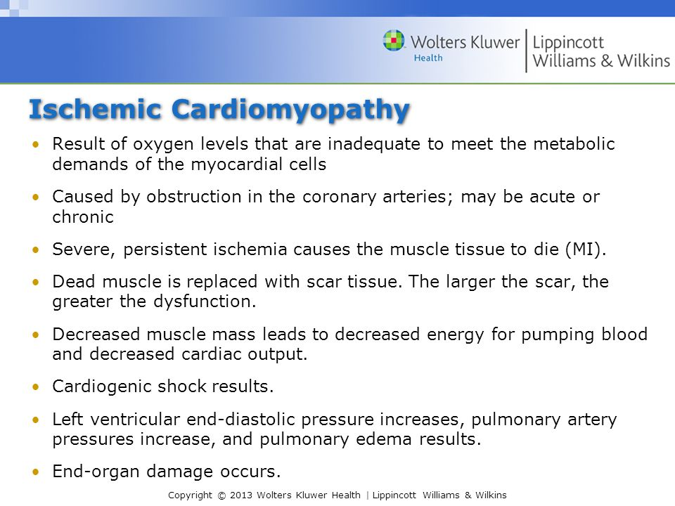 Copyright © 2013 Wolters Kluwer Health | Lippincott Williams & Wilkins Ischemic Cardiomyopathy Result of oxygen levels that are inadequate to meet the