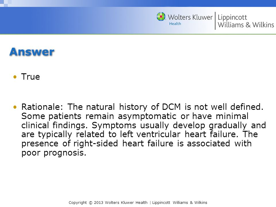 Copyright © 2013 Wolters Kluwer Health | Lippincott Williams & Wilkins Answer True Rationale: The natural history of DCM is not well defined. Some pat