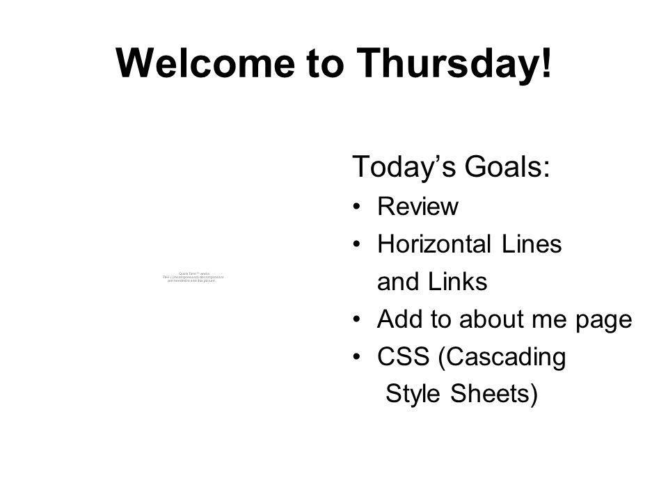 Welcome to Thursday! Today's Goals: Review Horizontal Lines and Links Add to about me page CSS (Cascading Style Sheets)