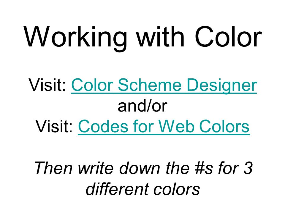 Working with Color Visit: Color Scheme Designer and/or Visit: Codes for Web Colors Then write down the #s for 3 different colorsColor Scheme DesignerC