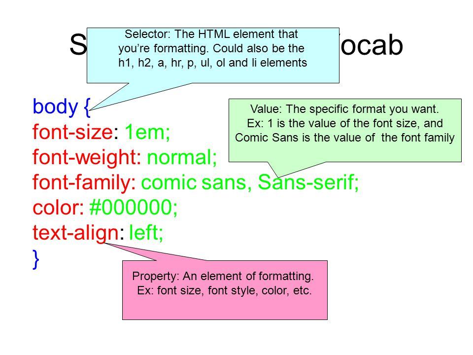 Style Components: Vocab body { font-size: 1em; font-weight: normal; font-family: comic sans, Sans-serif; color: #000000; text-align: left; } Selector: