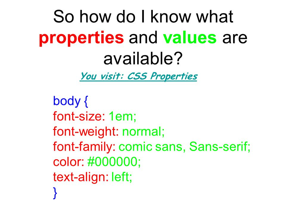 So how do I know what properties and values are available? body { font-size: 1em; font-weight: normal; font-family: comic sans, Sans-serif; color: #00