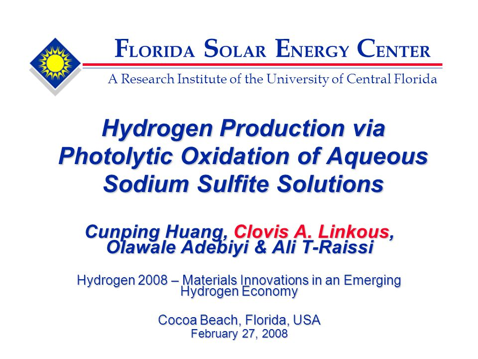 F LORIDA S OLAR E NERGY C ENTER A Research Institute of the University of Central Florida Hydrogen Production via Photolytic Oxidation of Aqueous Sodium Sulfite Solutions Cunping Huang, Clovis A.