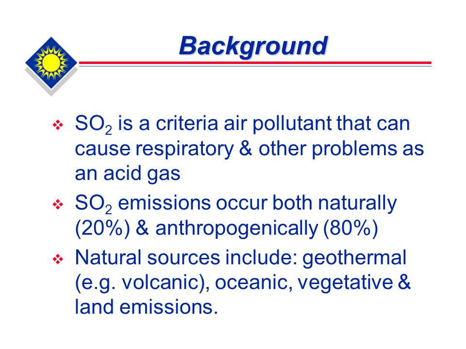 Anthropogenic Sources of SO 2 Emissions  Combustion of high-sulfur- containing fossil fuels  Sulfuric acid & ammonium sulfate plants  Power plants using coal, crude oil & crude oil-based fuel oil.