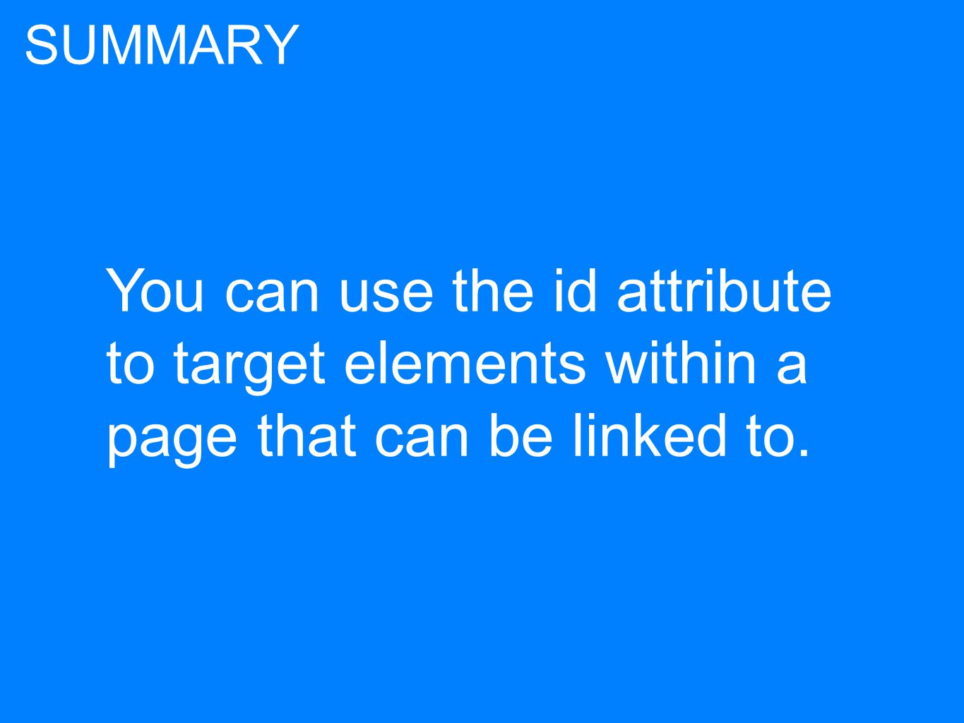 You can use the id attribute to target elements within a page that can be linked to. SUMMARY