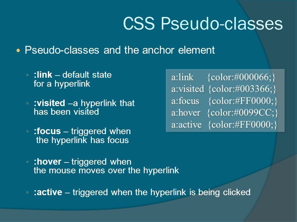 CSS Pseudo-classes Pseudo-classes and the anchor element ◦ :link – default state for a hyperlink ◦ :visited –a hyperlink that has been visited ◦ :focus – triggered when the hyperlink has focus ◦ :hover – triggered when the mouse moves over the hyperlink ◦ :active – triggered when the hyperlink is being clicked a:link {color:#000066;} a:visited {color:#003366;} a:focus {color:#FF0000;} a:hover {color:#0099CC;} a:active {color:#FF0000;} a:link {color:#000066;} a:visited {color:#003366;} a:focus {color:#FF0000;} a:hover {color:#0099CC;} a:active {color:#FF0000;}