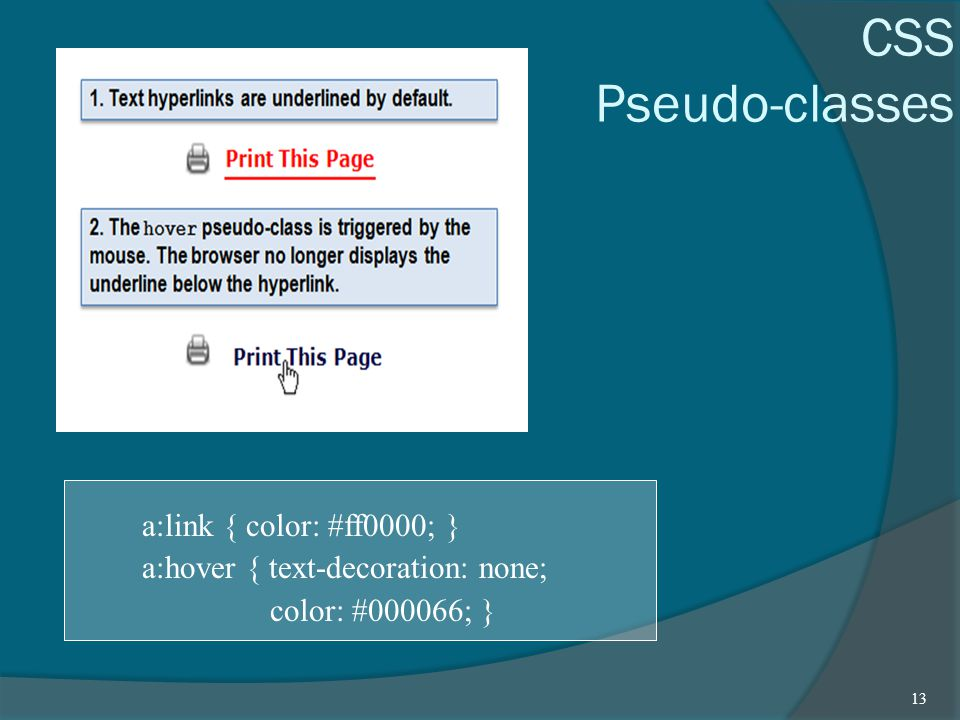 CSS Pseudo-classes a:link { color: #ff0000; } a:hover { text-decoration: none; color: #000066; } 13