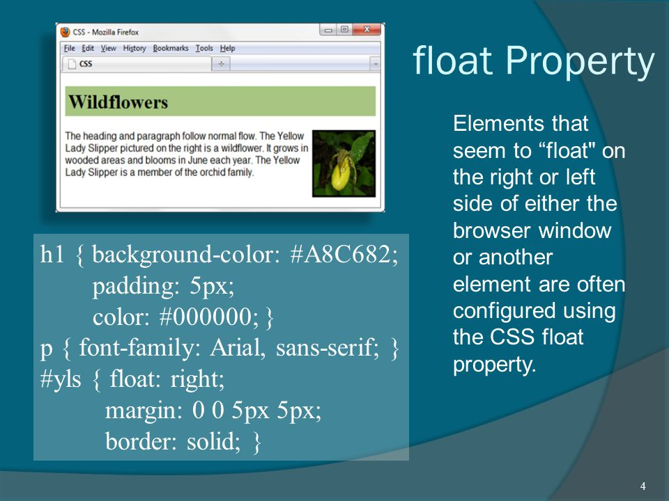 float Property Elements that seem to float on the right or left side of either the browser window or another element are often configured using the CSS float property.