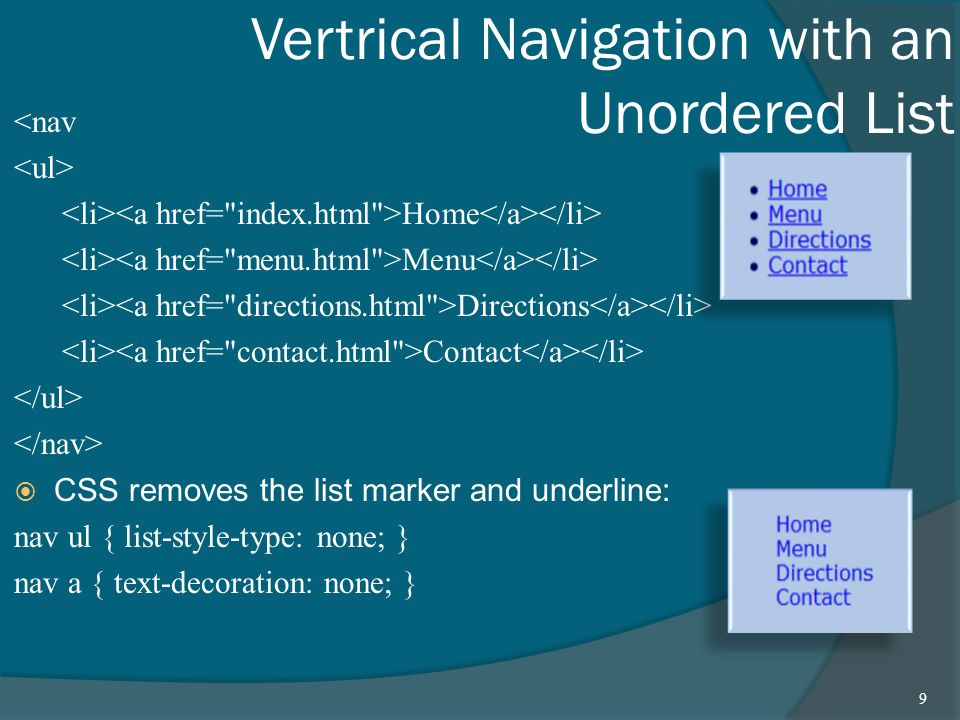 Vertrical Navigation with an Unordered List <nav Home Menu Directions Contact  CSS removes the list marker and underline: nav ul { list-style-type: none; } nav a { text-decoration: none; } 9