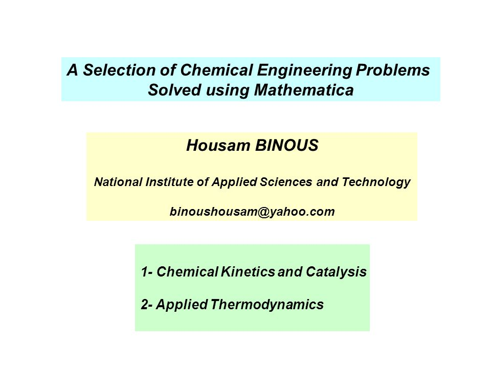 A Selection of Chemical Engineering Problems Solved using Mathematica 1- Chemical Kinetics and Catalysis 2- Applied Thermodynamics Housam BINOUS Natio