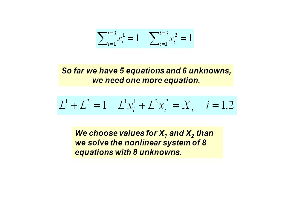 We choose values for X 1 and X 2 than we solve the nonlinear system of 8 equations with 8 unknowns. So far we have 5 equations and 6 unknowns, we need