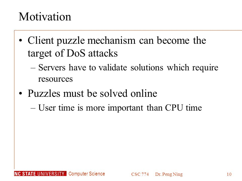 Computer Science CSC 774Dr. Peng Ning10 Motivation Client puzzle mechanism can become the target of DoS attacks –Servers have to validate solutions wh