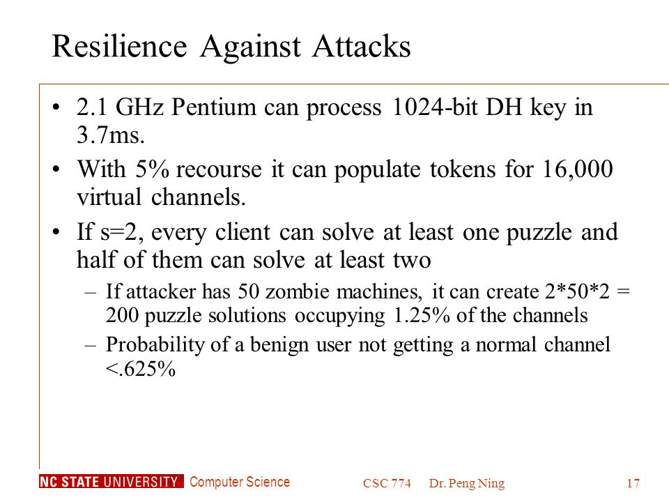 Computer Science CSC 774Dr. Peng Ning17 Resilience Against Attacks 2.1 GHz Pentium can process 1024-bit DH key in 3.7ms. With 5% recourse it can popul