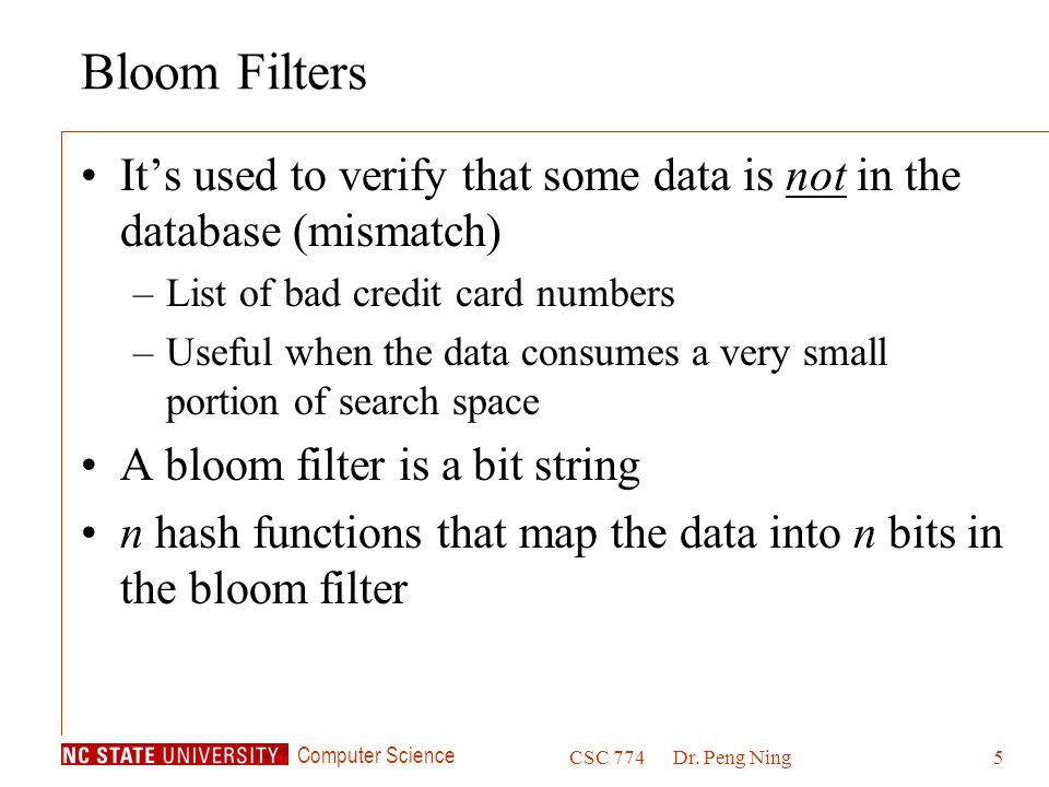 Computer Science CSC 774Dr. Peng Ning5 Bloom Filters It's used to verify that some data is not in the database (mismatch) –List of bad credit card num
