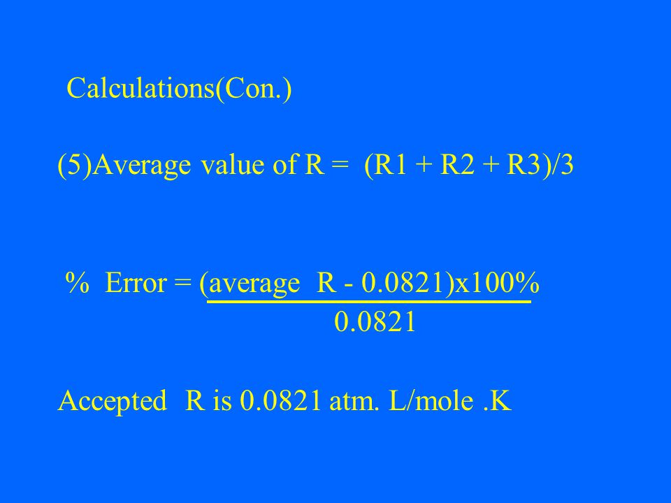 (5)Average value of R = (R1 + R2 + R3)/3 % Error = (average R - 0.0821)x100% 0.0821 Accepted R is 0.0821 atm.