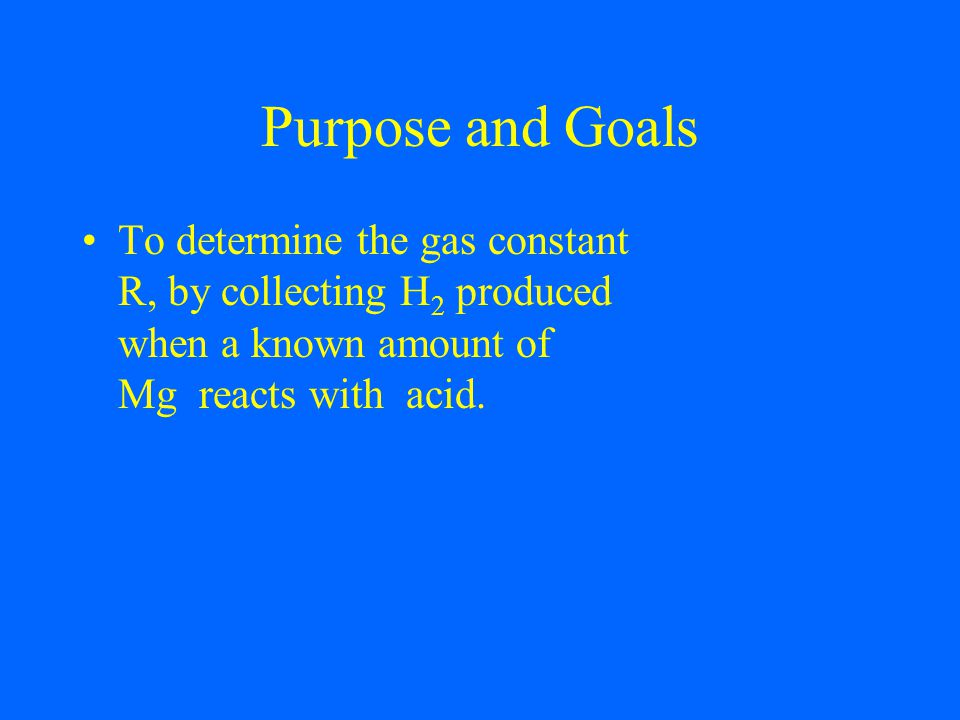 Purpose and Goals To determine the gas constant R, by collecting H 2 produced when a known amount of Mg reacts with acid.