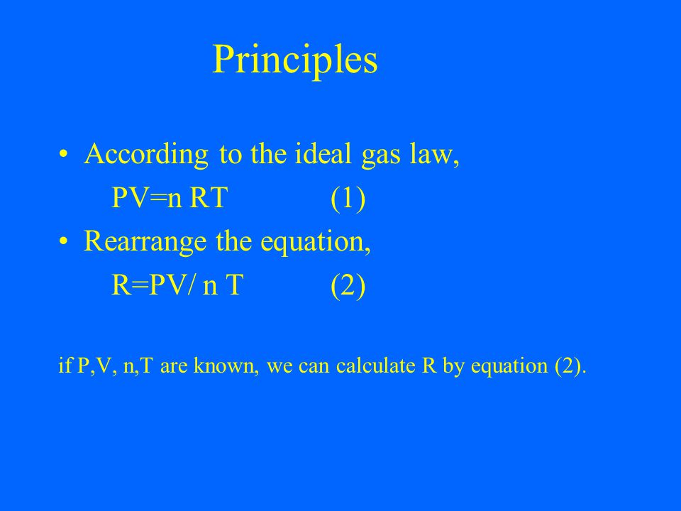 Principles According to the ideal gas law, PV=n RT(1) Rearrange the equation, R=PV/ n T(2) if P,V, n,T are known, we can calculate R by equation (2).