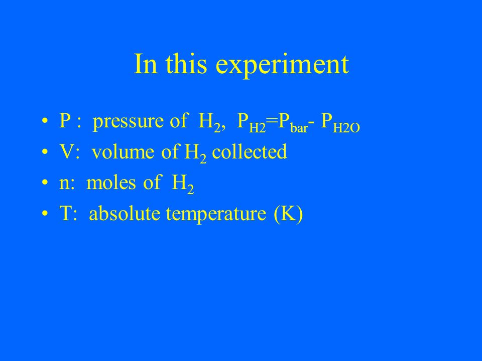 In this experiment P : pressure of H 2, P H2 =P bar - P H2O V: volume of H 2 collected n: moles of H 2 T: absolute temperature (K)