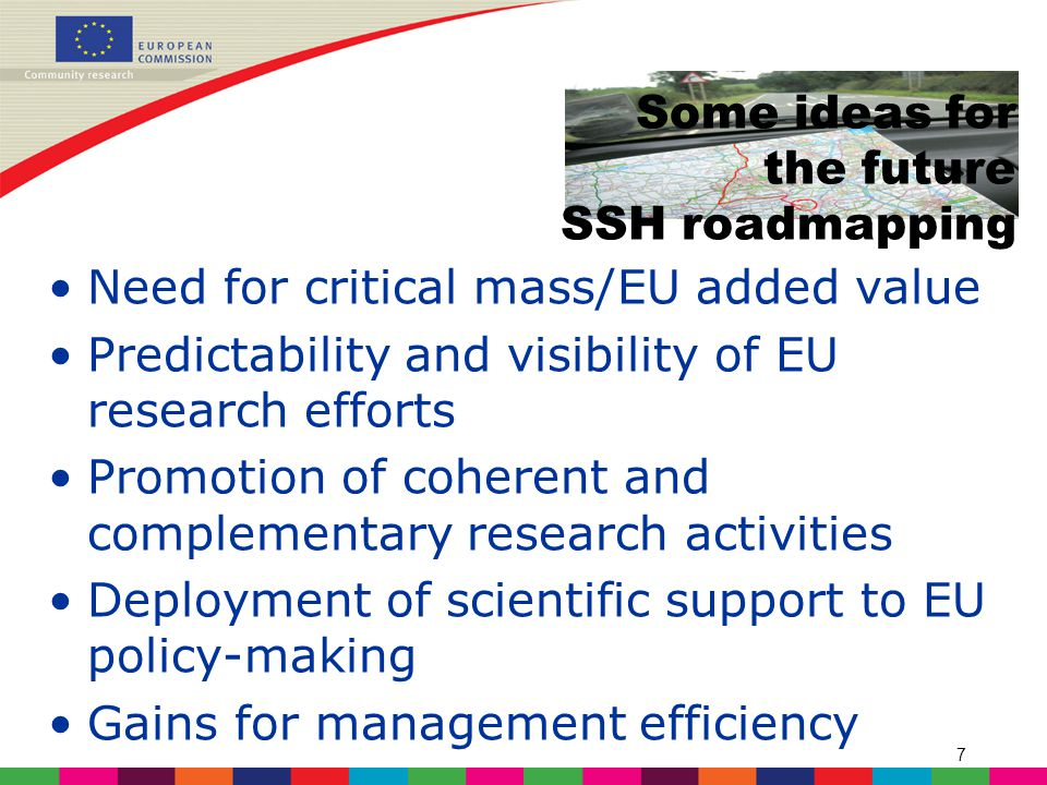 7 Some ideas for the future SSH roadmapping Need for critical mass/EU added value Predictability and visibility of EU research efforts Promotion of coherent and complementary research activities Deployment of scientific support to EU policy-making Gains for management efficiency