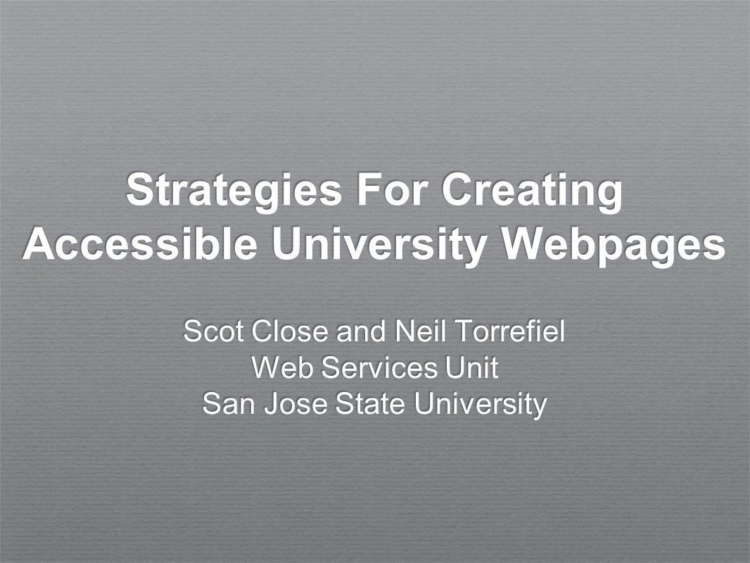 Strategies For Creating Accessible University Webpages Scot Close and Neil Torrefiel Web Services Unit San Jose State University