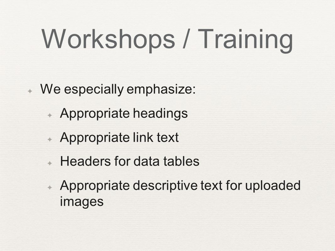 Workshops / Training ✦ We especially emphasize: ✦ Appropriate headings ✦ Appropriate link text ✦ Headers for data tables ✦ Appropriate descriptive text for uploaded images
