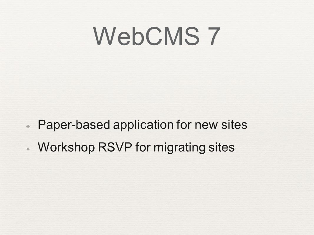 WebCMS 7 ✦ Paper-based application for new sites ✦ Workshop RSVP for migrating sites