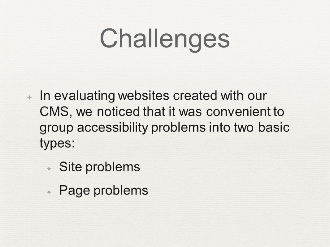 ✦ In evaluating websites created with our CMS, we noticed that it was convenient to group accessibility problems into two basic types: ✦ Site problems ✦ Page problems