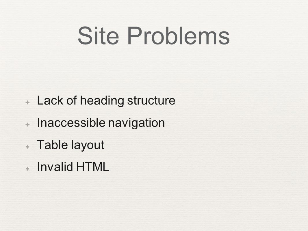 Site Problems ✦ Lack of heading structure ✦ Inaccessible navigation ✦ Table layout ✦ Invalid HTML