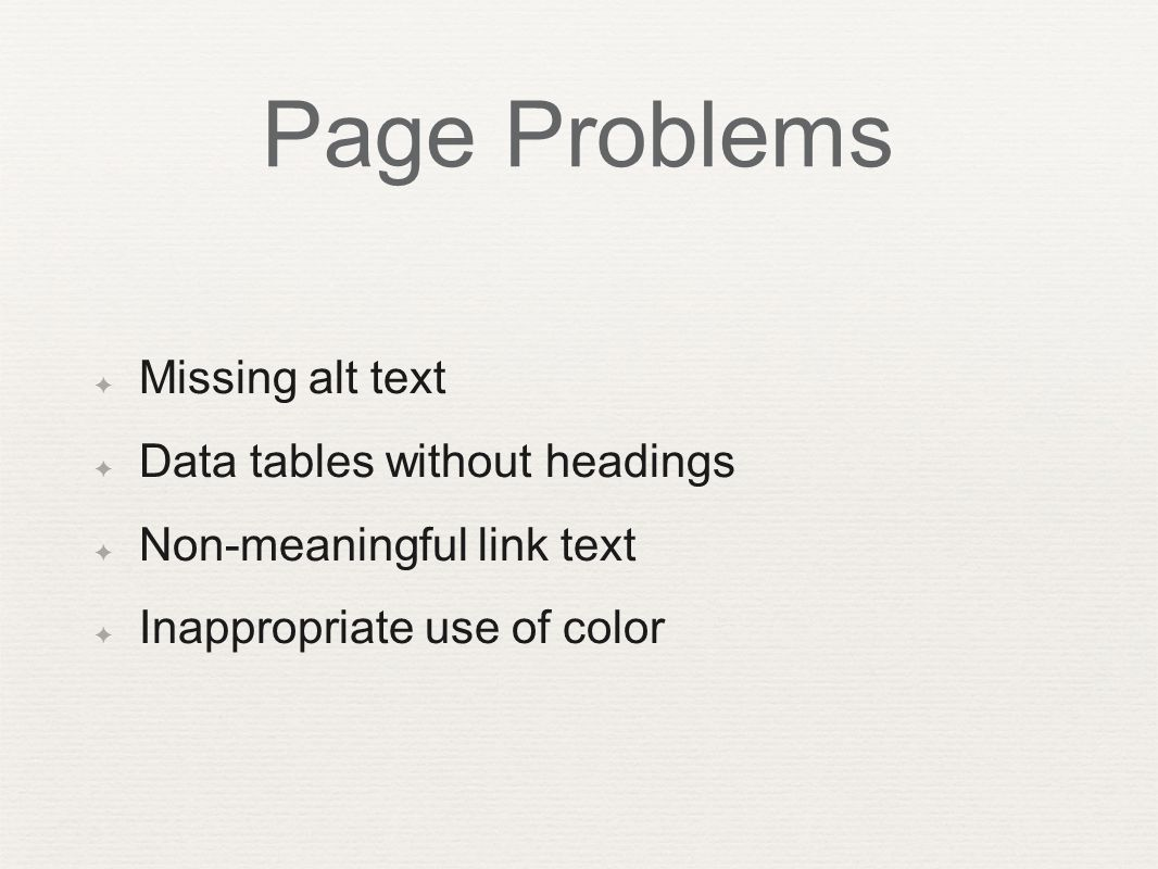 Page Problems ✦ Missing alt text ✦ Data tables without headings ✦ Non-meaningful link text ✦ Inappropriate use of color