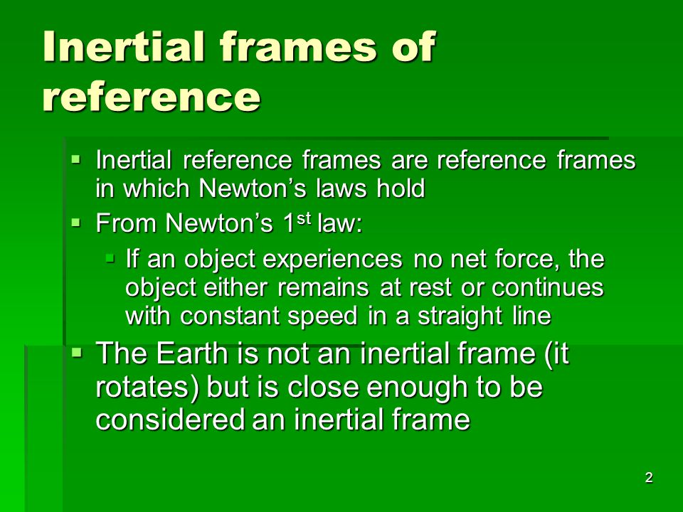 2 Inertial frames of reference  Inertial reference frames are reference frames in which Newton's laws hold  From Newton's 1 st law:  If an object experiences no net force, the object either remains at rest or continues with constant speed in a straight line  The Earth is not an inertial frame (it rotates) but is close enough to be considered an inertial frame