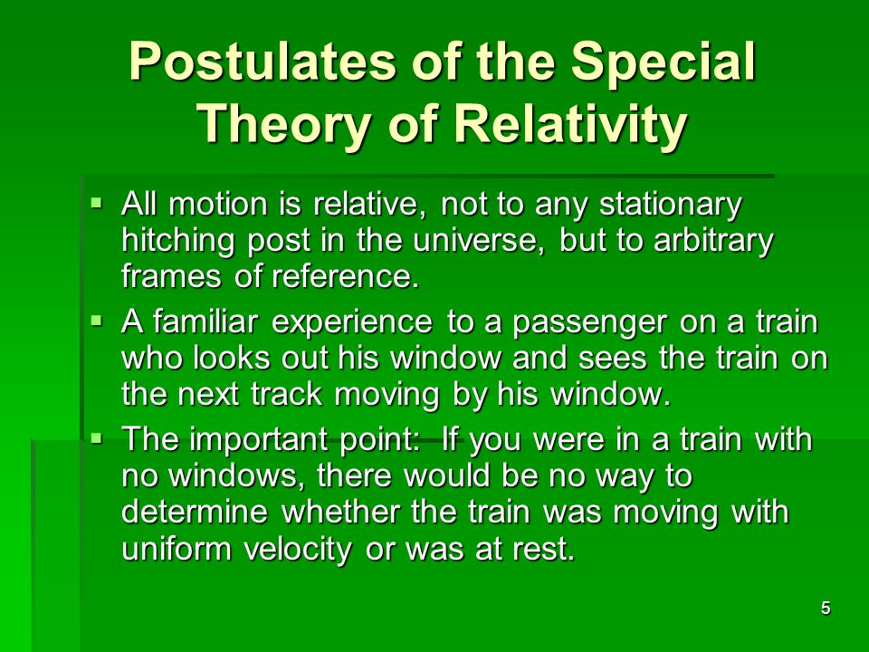 5 Postulates of the Special Theory of Relativity  All motion is relative, not to any stationary hitching post in the universe, but to arbitrary frames of reference.