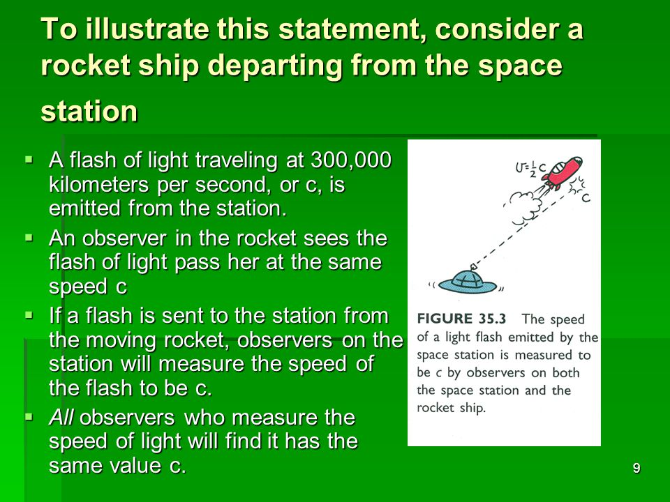 9 To illustrate this statement, consider a rocket ship departing from the space station  A flash of light traveling at 300,000 kilometers per second, or c, is emitted from the station.