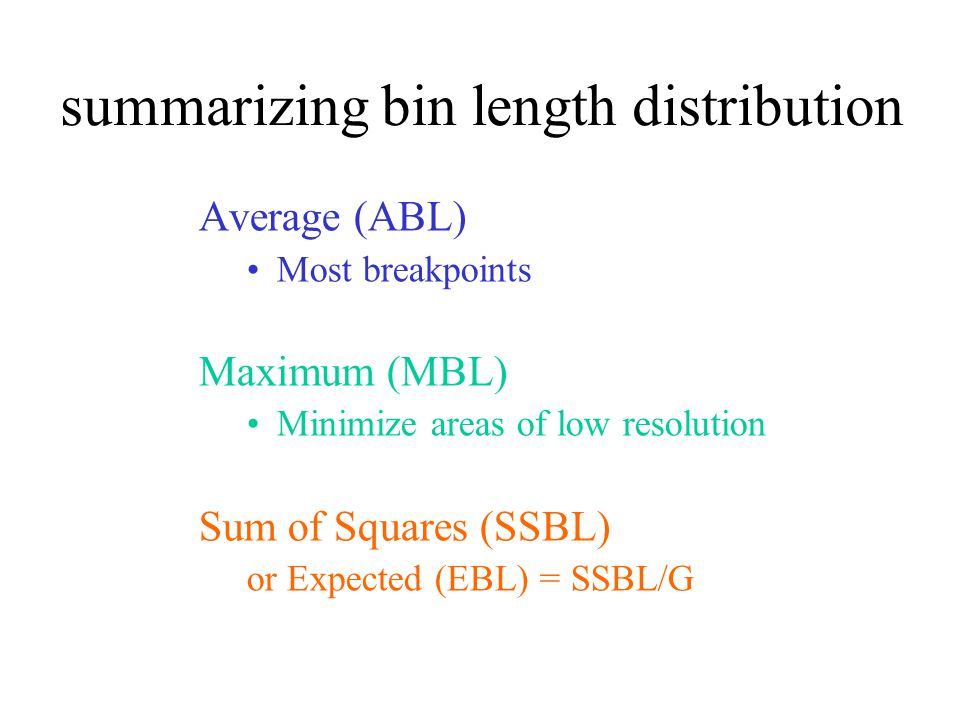 summarizing bin length distribution Average (ABL) Most breakpoints Maximum (MBL) Minimize areas of low resolution Sum of Squares (SSBL) or Expected (EBL) = SSBL/G
