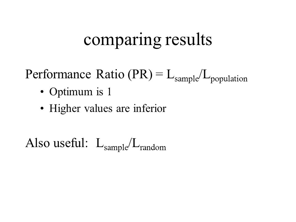 comparing results Performance Ratio (PR) = L sample /L population Optimum is 1 Higher values are inferior Also useful: L sample /L random