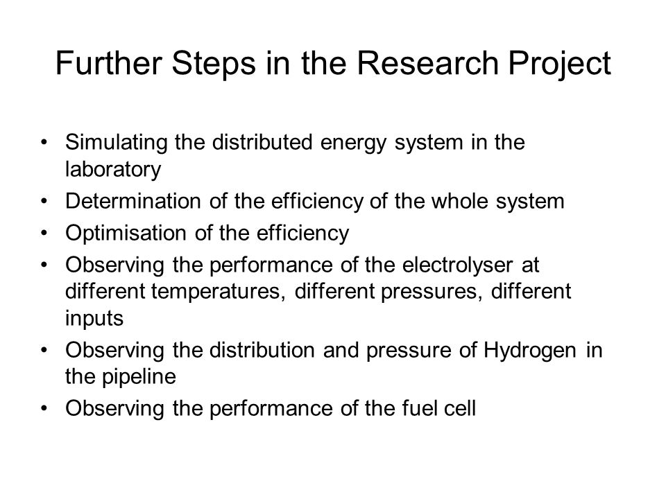Further Steps in the Research Project Simulating the distributed energy system in the laboratory Determination of the efficiency of the whole system Optimisation of the efficiency Observing the performance of the electrolyser at different temperatures, different pressures, different inputs Observing the distribution and pressure of Hydrogen in the pipeline Observing the performance of the fuel cell