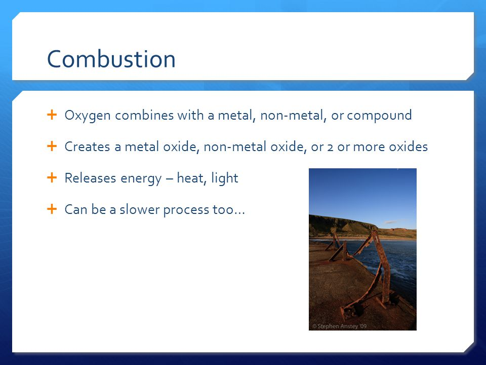 Combustion  Oxygen combines with a metal, non-metal, or compound  Creates a metal oxide, non-metal oxide, or 2 or more oxides  Releases energy – heat, light  Can be a slower process too…